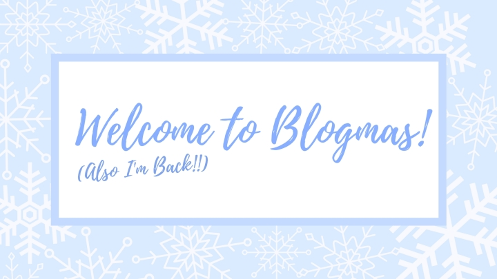 I'm Back!!! (Also welcome to blogmas!)